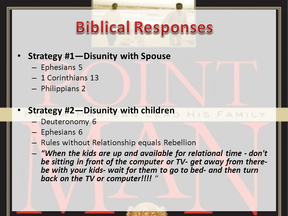 Strategy #1—Disunity with Spouse – Ephesians 5 – 1 Corinthians 13 – Philippians 2 Strategy #2—Disunity with children – Deuteronomy 6 – Ephesians 6 – Rules without Relationship equals Rebellion – When the kids are up and available for relational time - don t be sitting in front of the computer or TV- get away from there- be with your kids- wait for them to go to bed- and then turn back on the TV or computer!!!.
