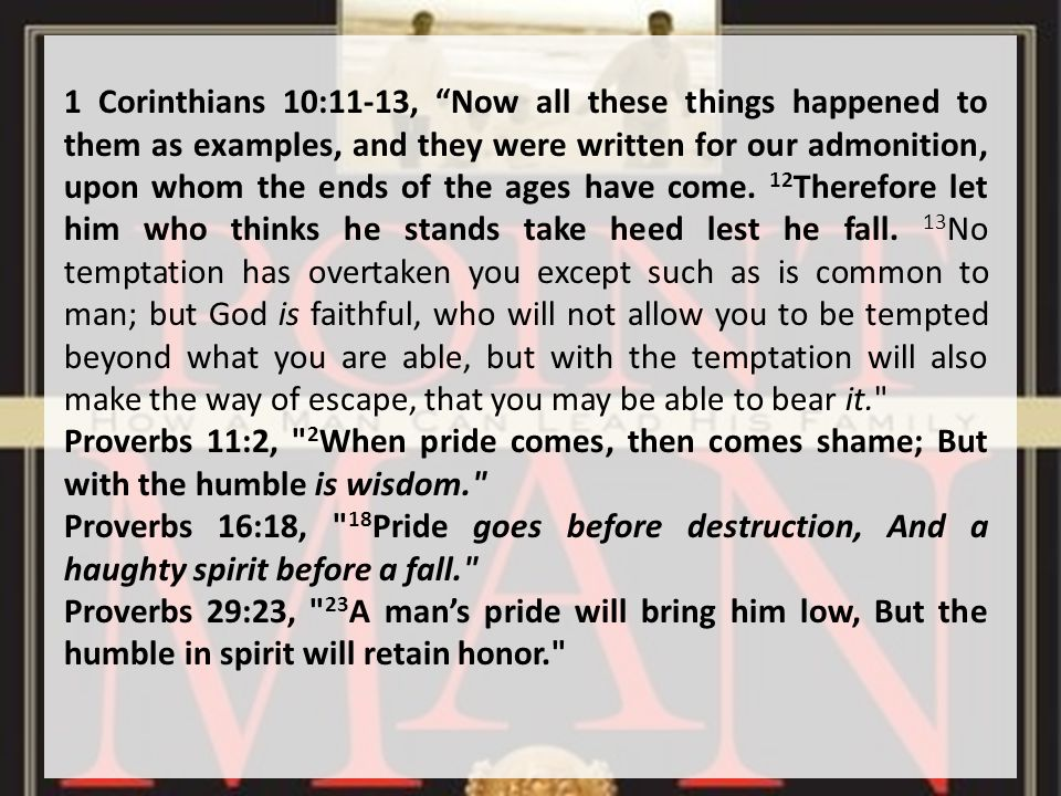 1 Corinthians 10:11-13, Now all these things happened to them as examples, and they were written for our admonition, upon whom the ends of the ages have come.