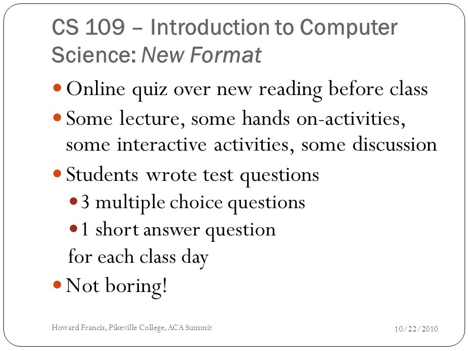 CS 109 – Introduction to Computer Science: New Format Online quiz over new reading before class Some lecture, some hands on-activities, some interactive activities, some discussion Students wrote test questions 3 multiple choice questions 1 short answer question for each class day Not boring.