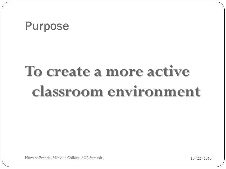 Purpose To create a more active classroom environment 10/22/2010 Howard Francis, Pikeville College, ACA Summit