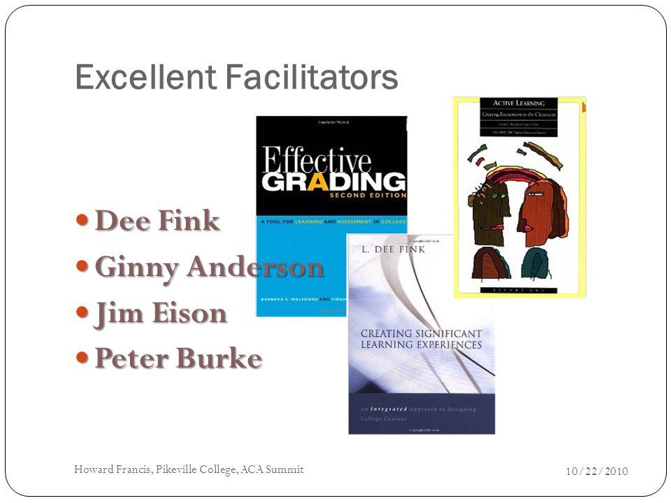Excellent Facilitators Dee Fink Dee Fink Ginny Anderson Ginny Anderson Jim Eison Jim Eison Peter Burke Peter Burke 10/22/2010 Howard Francis, Pikeville College, ACA Summit