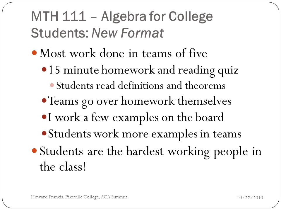 MTH 111 – Algebra for College Students: New Format Most work done in teams of five 15 minute homework and reading quiz Students read definitions and theorems Teams go over homework themselves I work a few examples on the board Students work more examples in teams Students are the hardest working people in the class.
