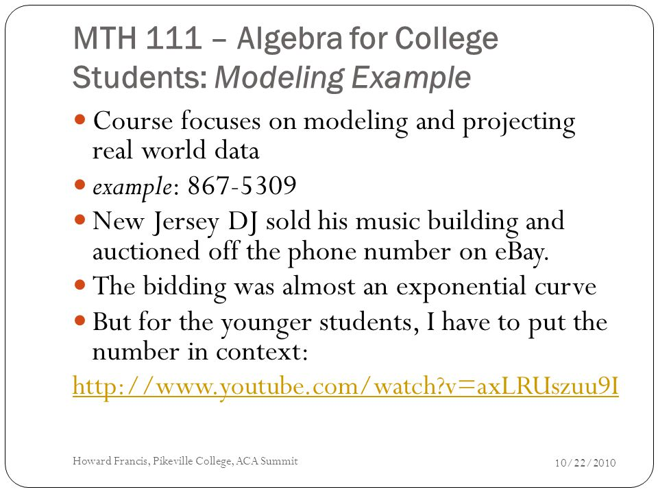MTH 111 – Algebra for College Students: Modeling Example Course focuses on modeling and projecting real world data example: 867-5309 New Jersey DJ sold his music building and auctioned off the phone number on eBay.
