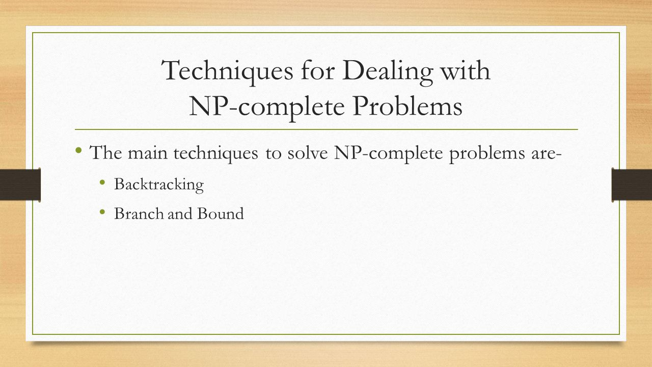 Techniques for Dealing with NP-complete Problems The main techniques to solve NP-complete problems are- Backtracking Branch and Bound