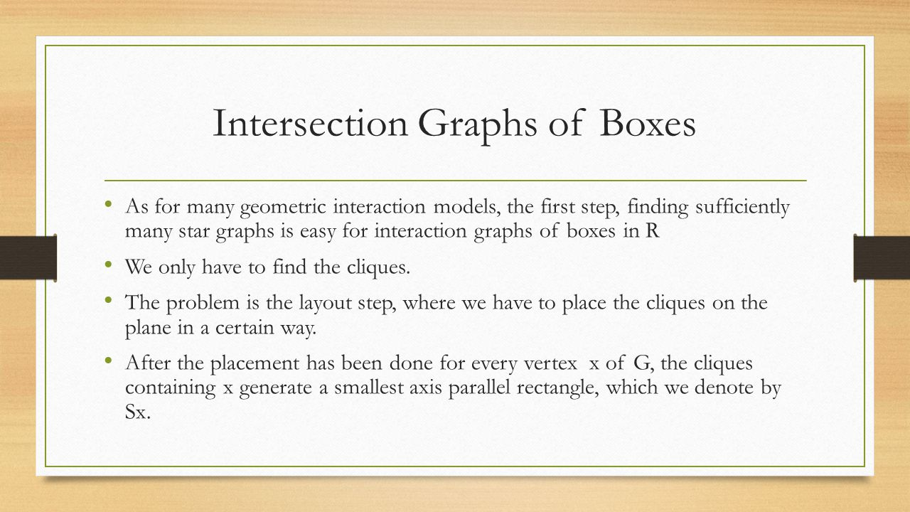 Intersection Graphs of Boxes As for many geometric interaction models, the first step, finding sufficiently many star graphs is easy for interaction graphs of boxes in R We only have to find the cliques.