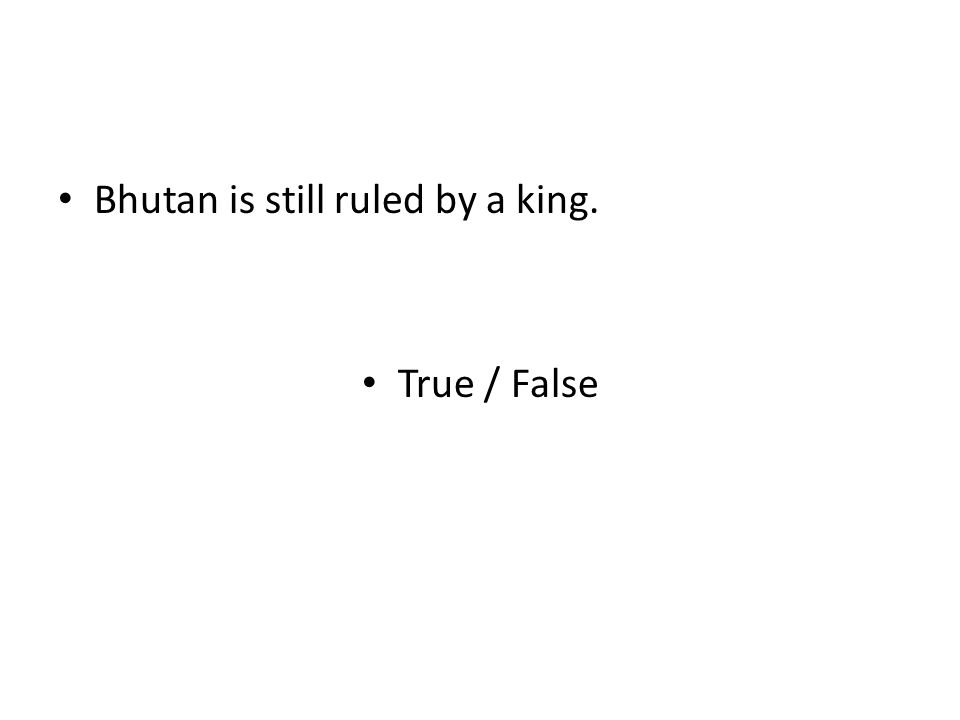Bhutan is still ruled by a king. True / False