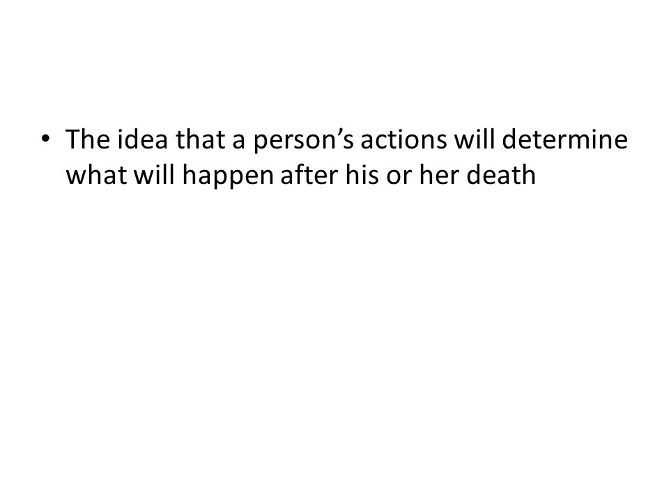 The idea that a person's actions will determine what will happen after his or her death