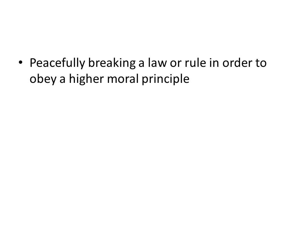 Peacefully breaking a law or rule in order to obey a higher moral principle