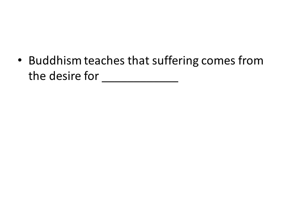 Buddhism teaches that suffering comes from the desire for ____________