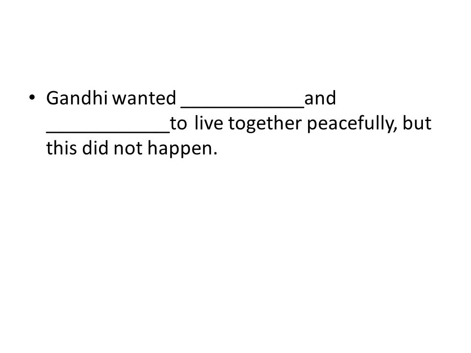 Gandhi wanted ____________and ____________to live together peacefully, but this did not happen.