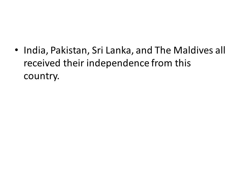India, Pakistan, Sri Lanka, and The Maldives all received their independence from this country.