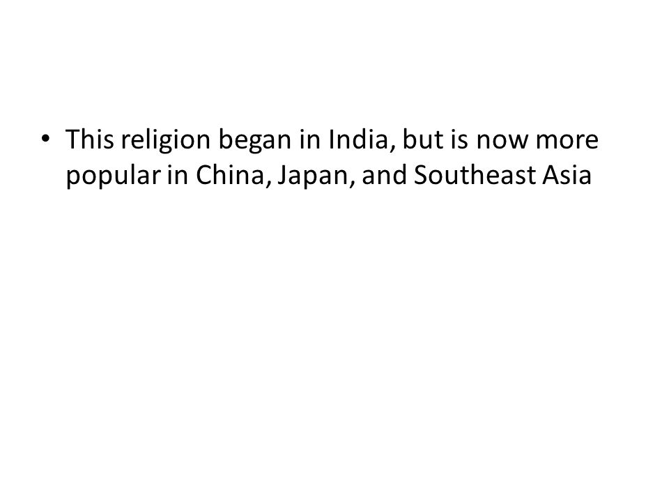 This religion began in India, but is now more popular in China, Japan, and Southeast Asia