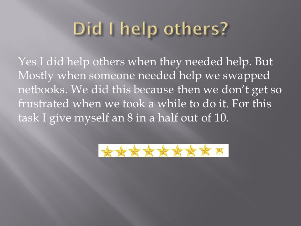Yes I did help others when they needed help.