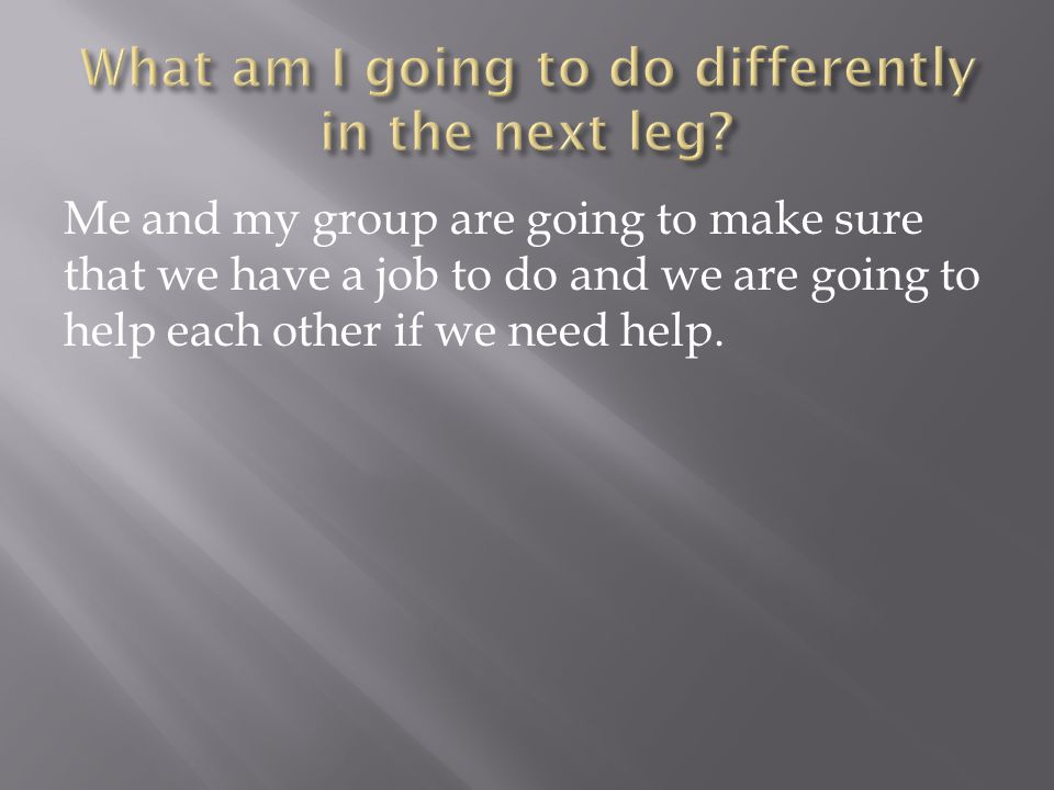 Me and my group are going to make sure that we have a job to do and we are going to help each other if we need help.