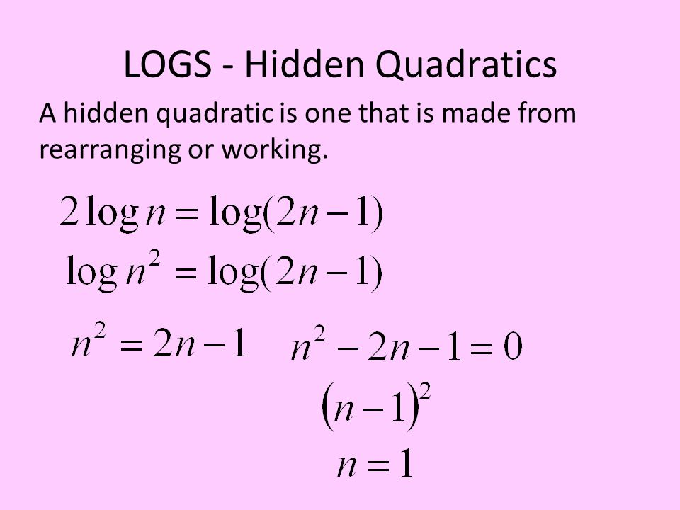 LOGS - Hidden Quadratics A hidden quadratic is one that is made from rearranging or working.
