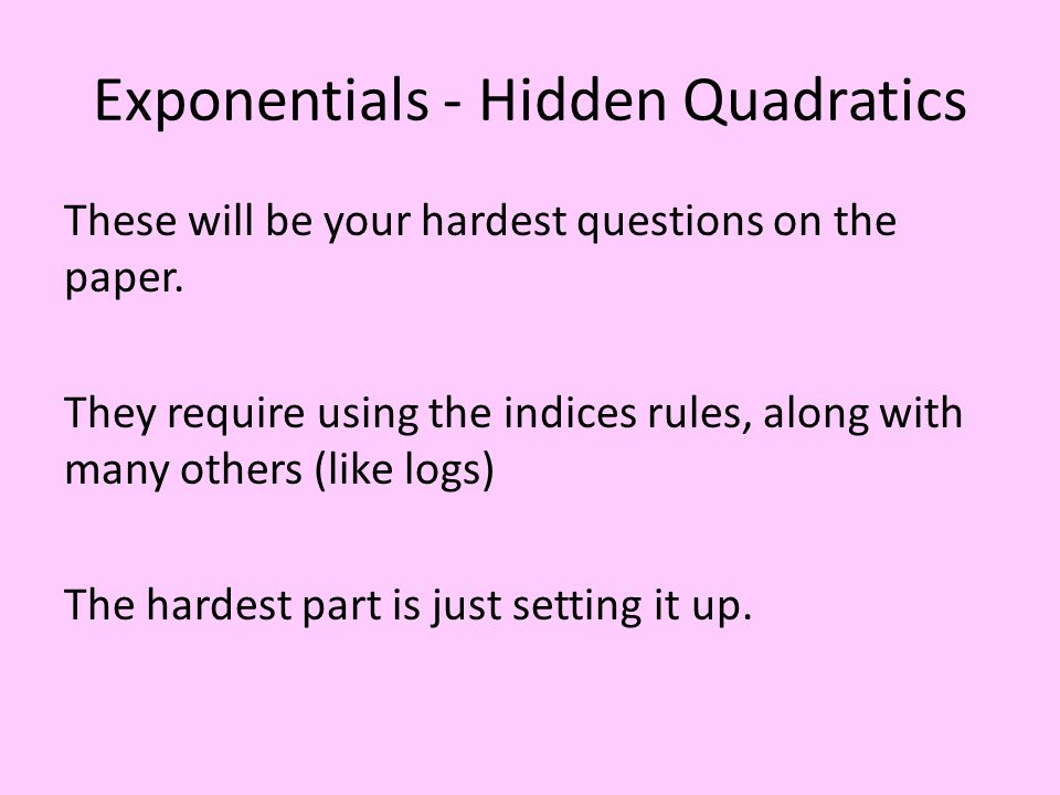 Exponentials - Hidden Quadratics These will be your hardest questions on the paper.