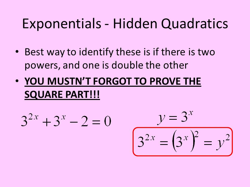 Exponentials - Hidden Quadratics Best way to identify these is if there is two powers, and one is double the other YOU MUSTN'T FORGOT TO PROVE THE SQU