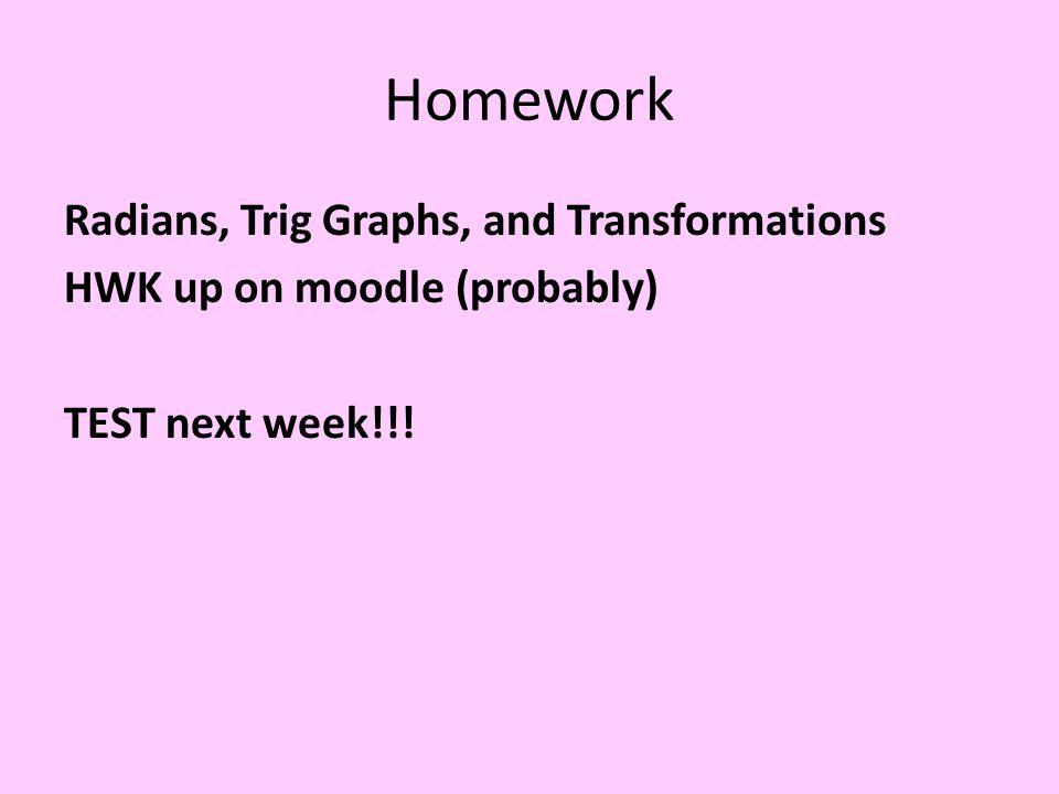 Homework Radians, Trig Graphs, and Transformations HWK up on moodle (probably) TEST next week!!!