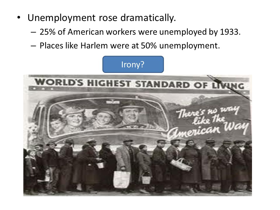 Unemployment rose dramatically. – 25% of American workers were unemployed by 1933. – Places like Harlem were at 50% unemployment. Irony?