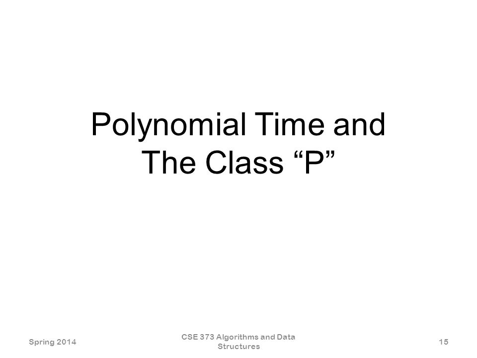 Polynomial Time and The Class P Spring 2014 CSE 373 Algorithms and Data Structures 15
