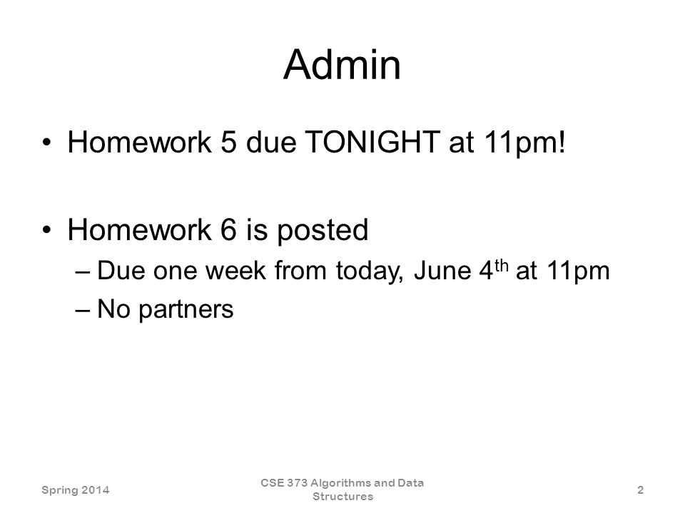Admin Homework 5 due TONIGHT at 11pm! Homework 6 is posted –Due one week from today, June 4 th at 11pm –No partners Spring 2014 CSE 373 Algorithms and
