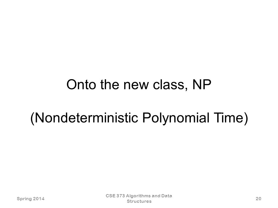 Onto the new class, NP (Nondeterministic Polynomial Time) Spring 2014 CSE 373 Algorithms and Data Structures 20