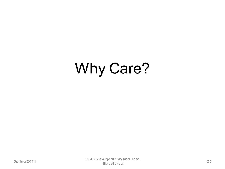 Why Care Spring 2014 CSE 373 Algorithms and Data Structures 25
