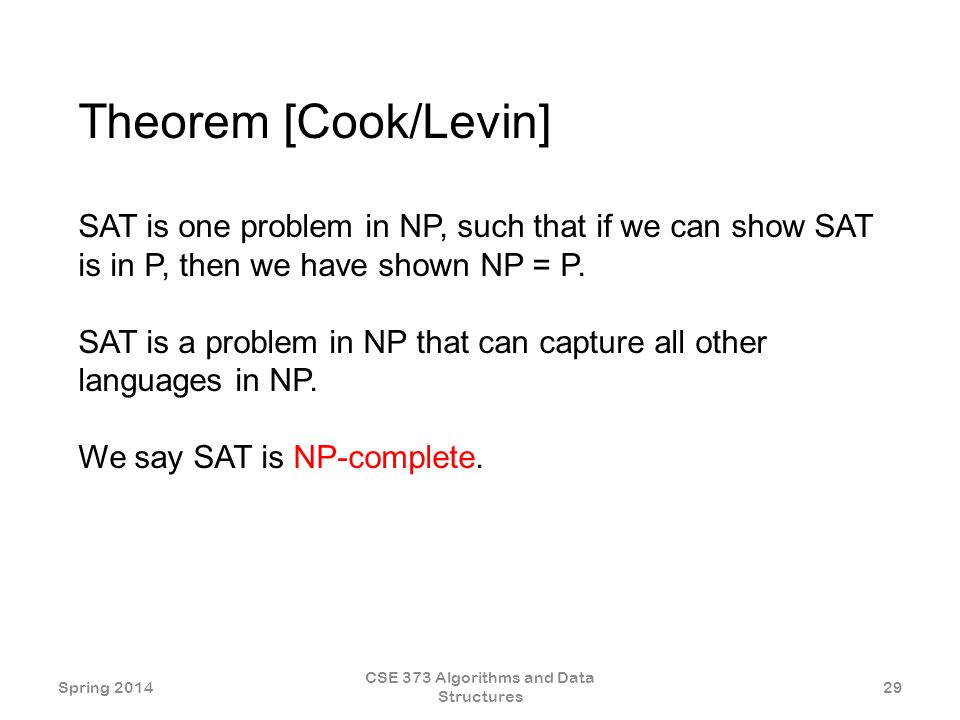 Theorem [Cook/Levin] SAT is one problem in NP, such that if we can show SAT is in P, then we have shown NP = P.