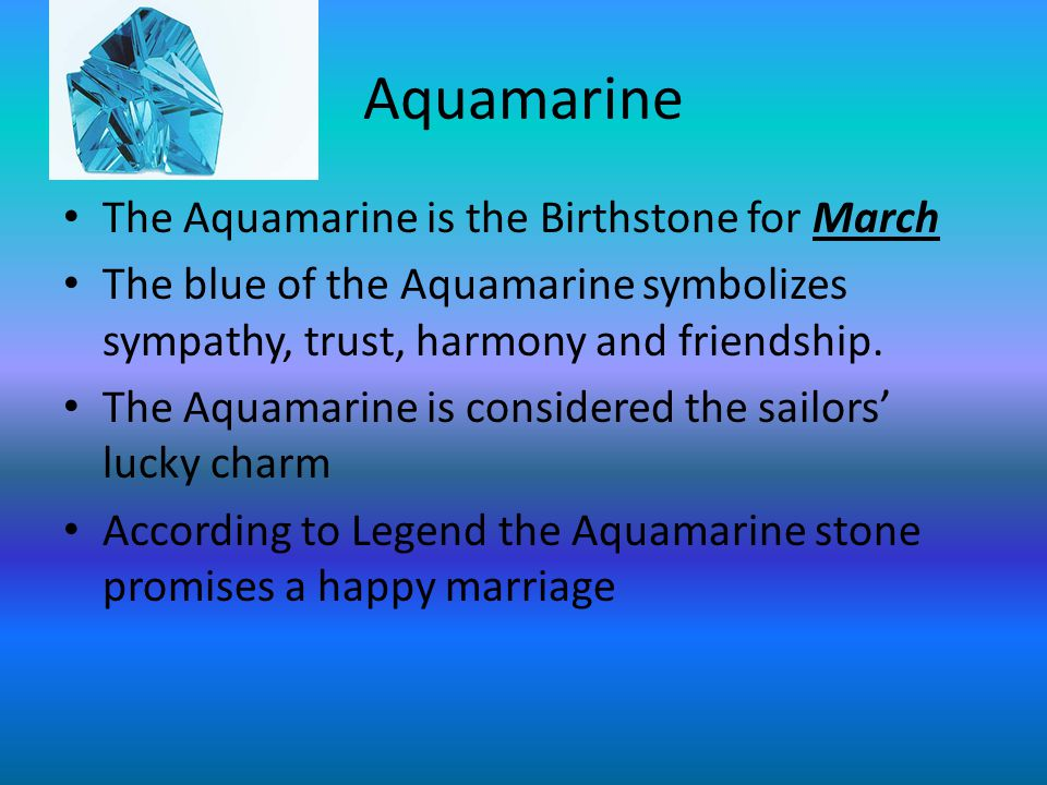 Aquamarine The Aquamarine is the Birthstone for March The blue of the Aquamarine symbolizes sympathy, trust, harmony and friendship.