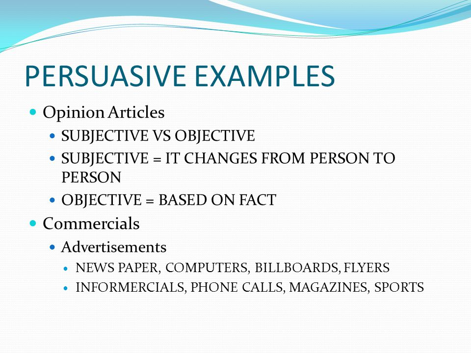 PERSUASIVE EXAMPLES Opinion Articles SUBJECTIVE VS OBJECTIVE SUBJECTIVE = IT CHANGES FROM PERSON TO PERSON OBJECTIVE = BASED ON FACT Commercials Adver