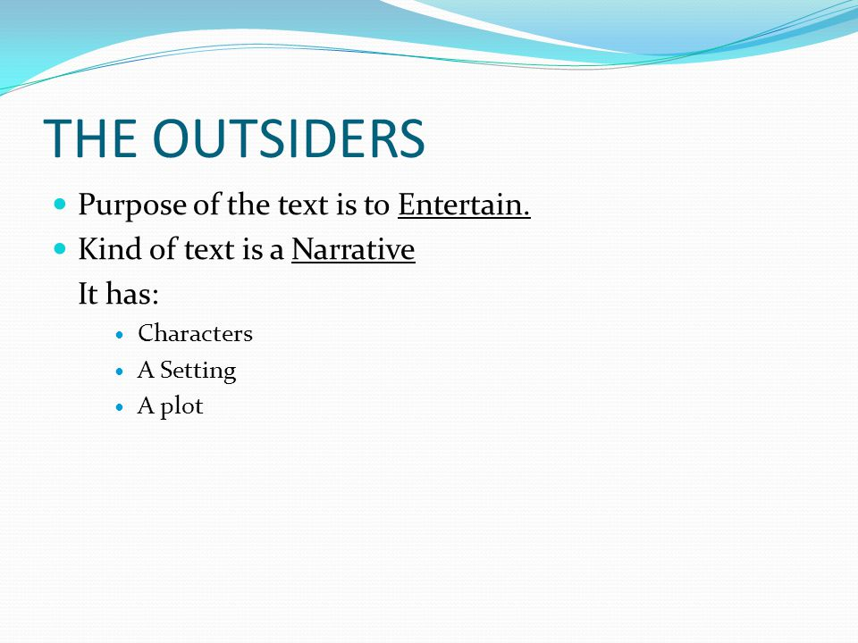 THE OUTSIDERS Purpose of the text is to Entertain. Kind of text is a Narrative It has: Characters A Setting A plot