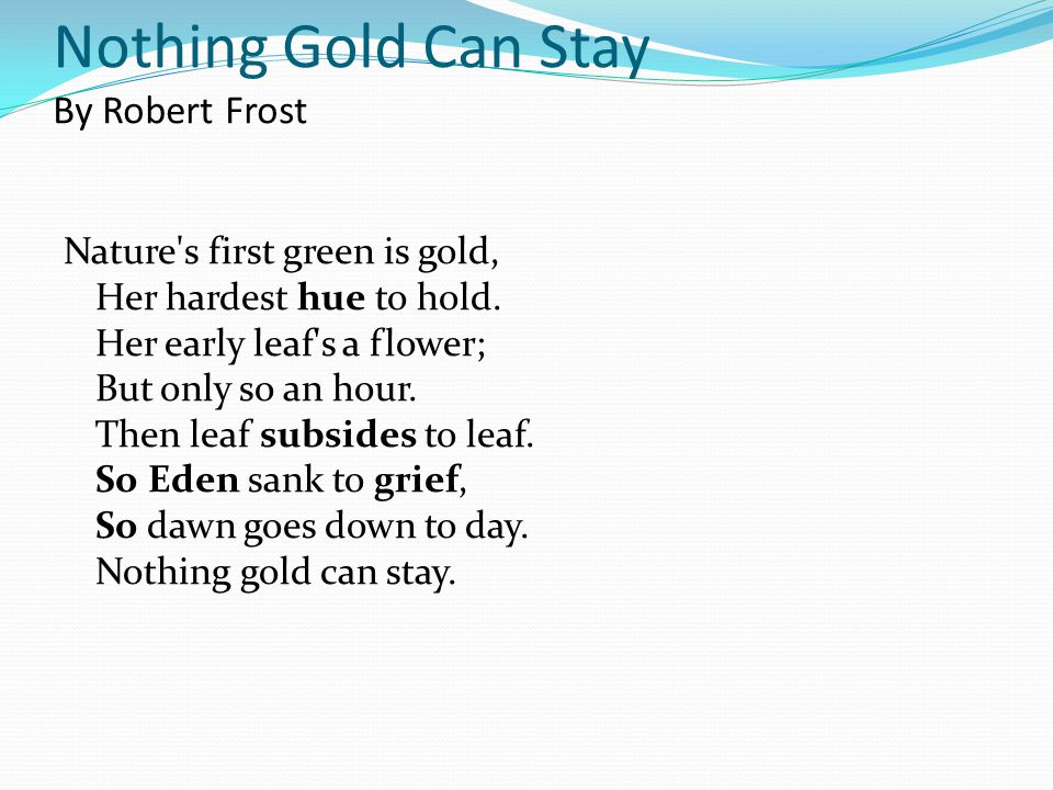 Nothing Gold Can Stay By Robert Frost Nature's first green is gold, Her hardest hue to hold. Her early leaf's a flower; But only so an hour. Then leaf
