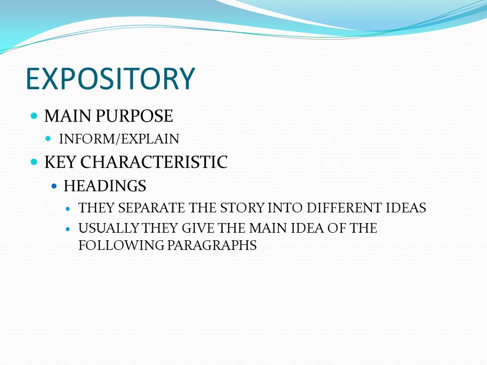 EXPOSITORY MAIN PURPOSE INFORM/EXPLAIN KEY CHARACTERISTIC HEADINGS THEY SEPARATE THE STORY INTO DIFFERENT IDEAS USUALLY THEY GIVE THE MAIN IDEA OF THE