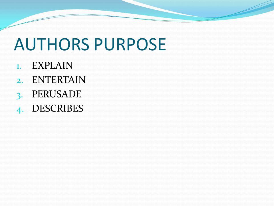 AUTHORS PURPOSE 1. EXPLAIN 2. ENTERTAIN 3. PERUSADE 4. DESCRIBES