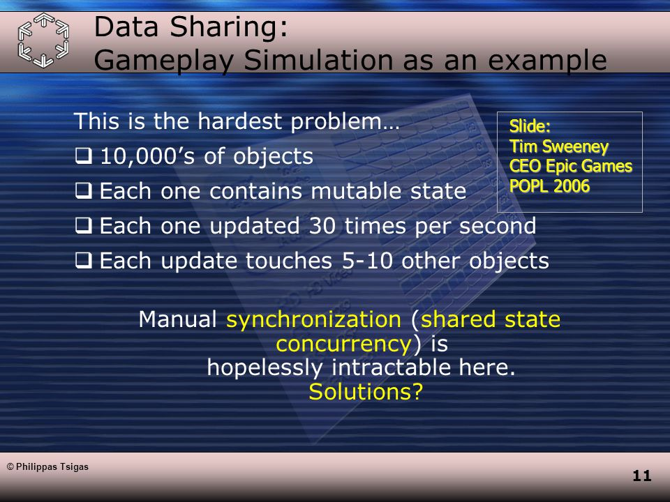 11 Data Sharing: Gameplay Simulation as an example This is the hardest problem…  10,000's of objects  Each one contains mutable state  Each one updated 30 times per second  Each update touches 5-10 other objects Manual synchronization (shared state concurrency) is hopelessly intractable here.