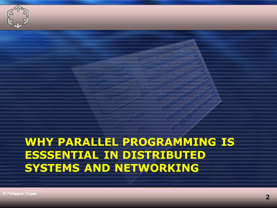 2 WHY PARALLEL PROGRAMMING IS ESSSENTIAL IN DISTRIBUTED SYSTEMS AND NETWORKING © Philippas Tsigas