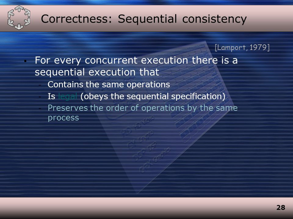 28 Correctness: Sequential consistency [Lamport, 1979]  For every concurrent execution there is a sequential execution that - Contains the same operations - Is legal (obeys the sequential specification) - Preserves the order of operations by the same process