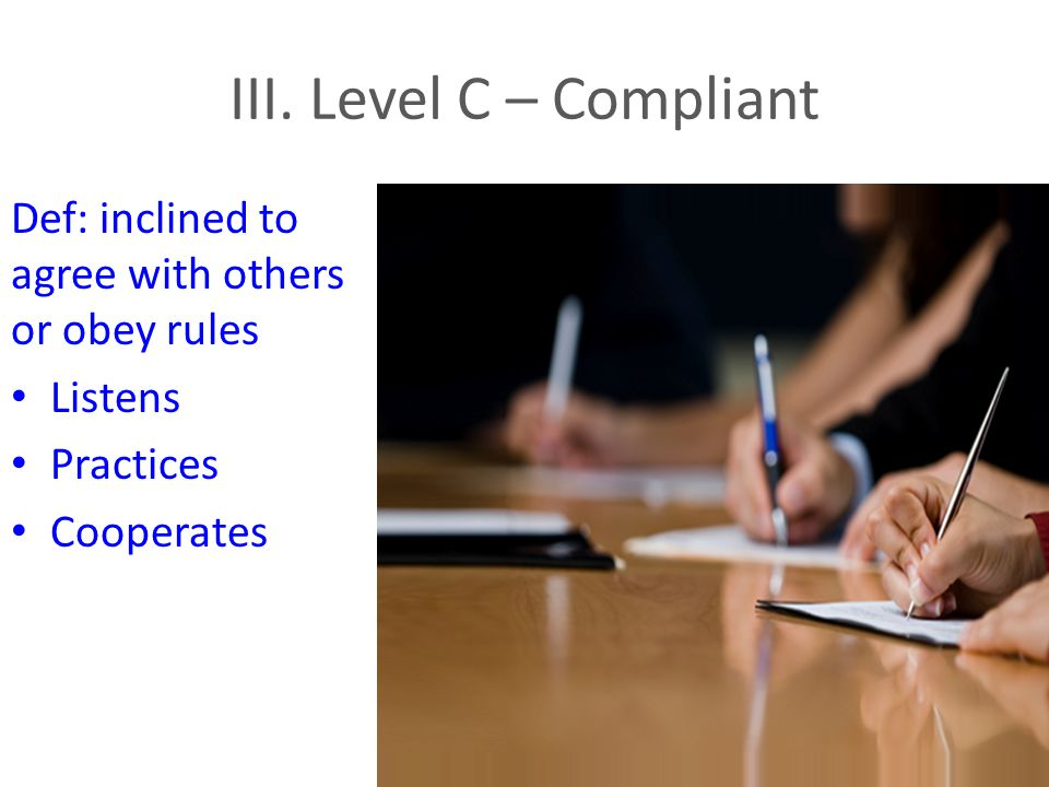 III. Level C – Compliant Def: inclined to agree with others or obey rules Listens Practices Cooperates