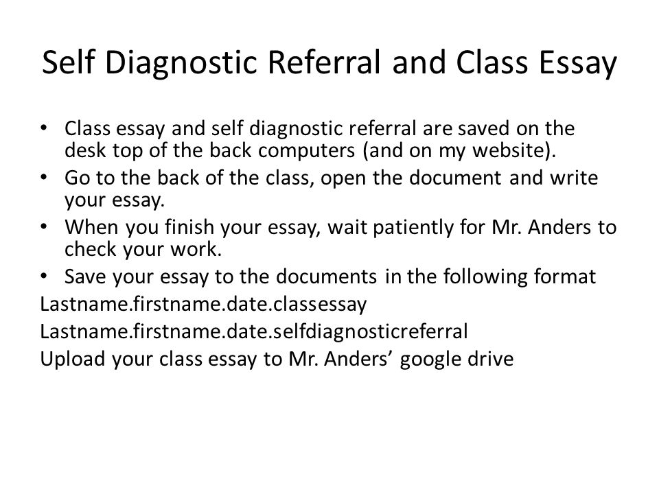 Self Diagnostic Referral and Class Essay Class essay and self diagnostic referral are saved on the desk top of the back computers (and on my website).