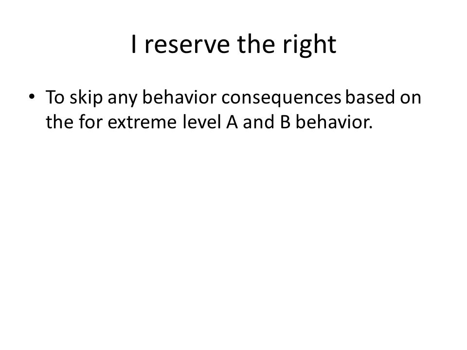 I reserve the right To skip any behavior consequences based on the for extreme level A and B behavior.