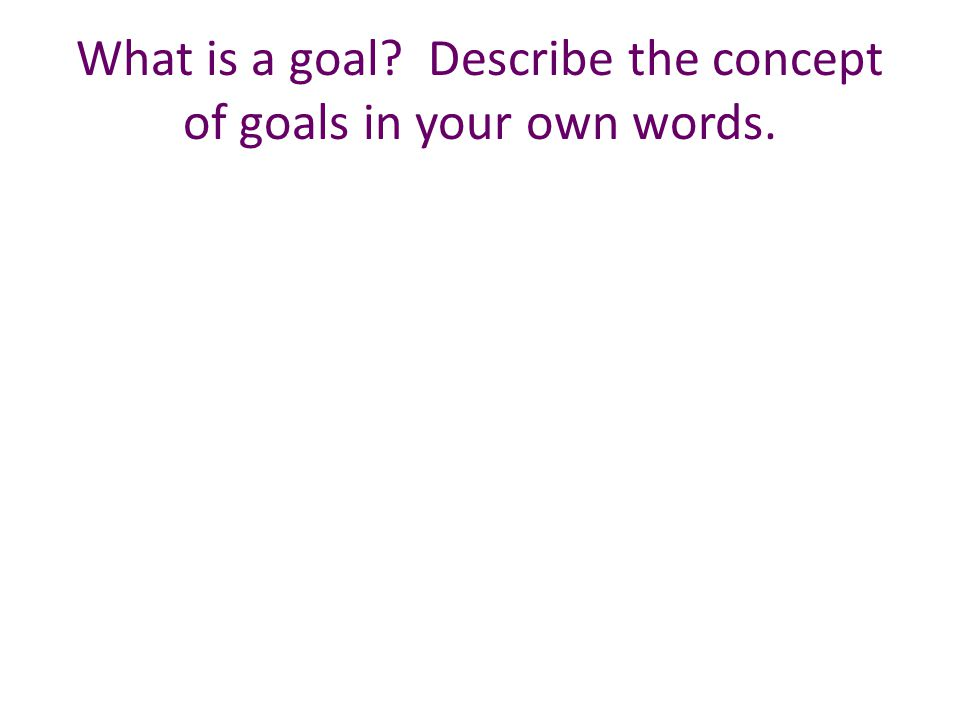 What is a goal Describe the concept of goals in your own words.