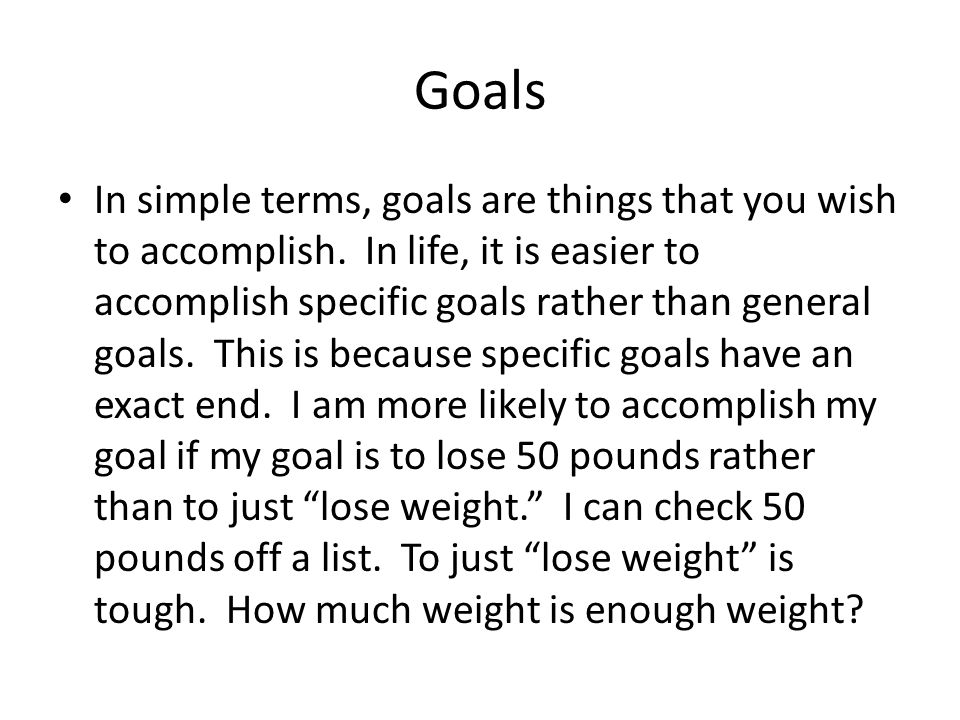 Goals In simple terms, goals are things that you wish to accomplish.
