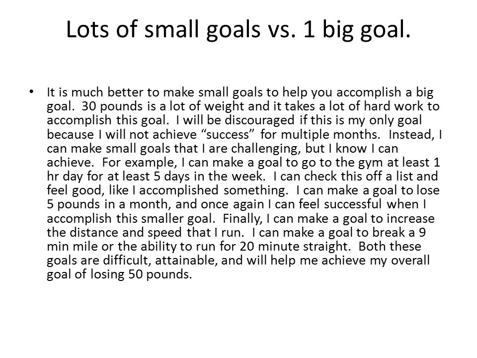 Lots of small goals vs. 1 big goal. It is much better to make small goals to help you accomplish a big goal. 30 pounds is a lot of weight and it takes