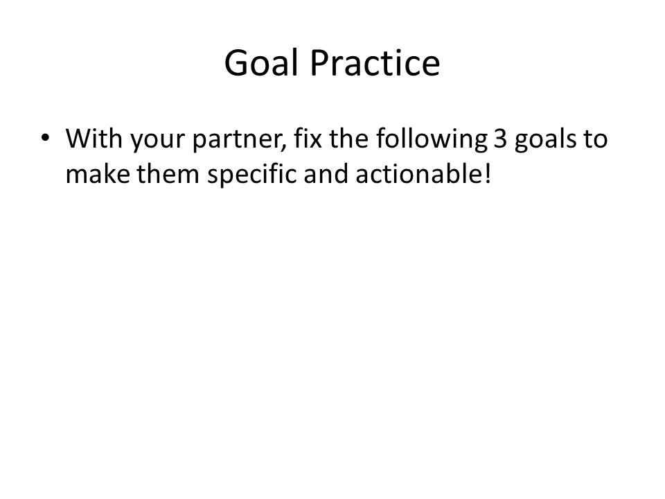 Goal Practice With your partner, fix the following 3 goals to make them specific and actionable!