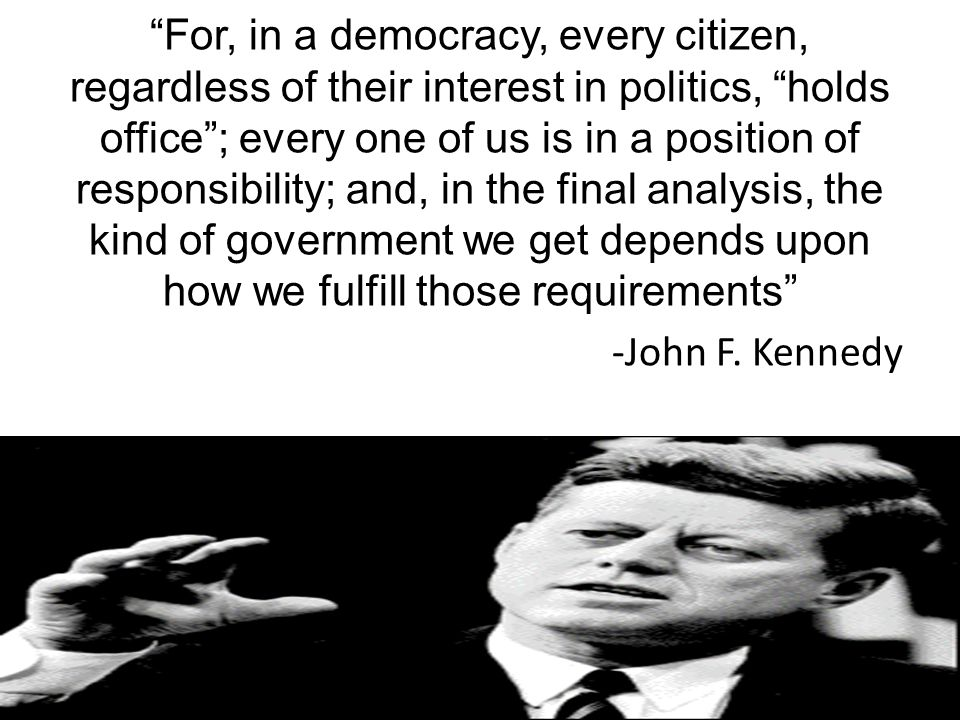 For, in a democracy, every citizen, regardless of their interest in politics, holds office ; every one of us is in a position of responsibility; and, in the final analysis, the kind of government we get depends upon how we fulfill those requirements -John F.