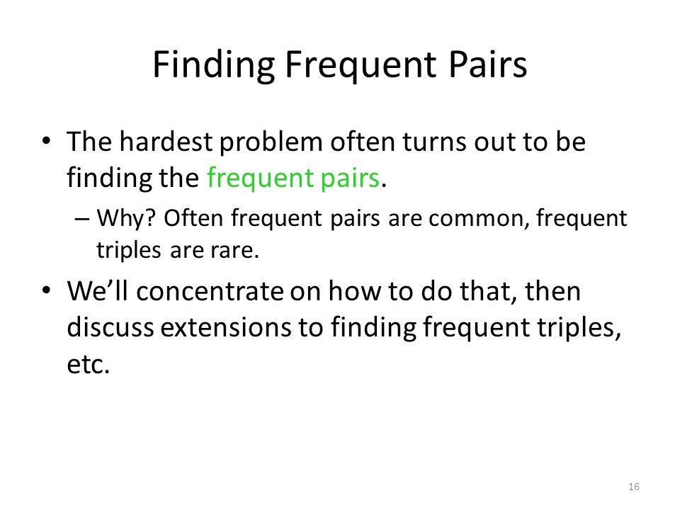16 Finding Frequent Pairs The hardest problem often turns out to be finding the frequent pairs.