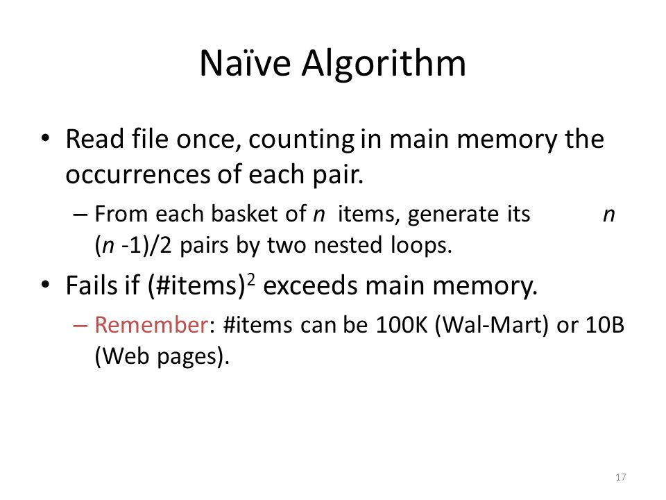 17 Naïve Algorithm Read file once, counting in main memory the occurrences of each pair.