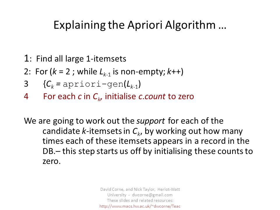 David Corne, and Nick Taylor, Heriot-Watt University - dwcorne@gmail.com These slides and related resources: http://www.macs.hw.ac.uk/~dwcorne/Teac hing/dmml.html Explaining the Apriori Algorithm … 1 : Find all large 1-itemsets 2: For (k = 2 ; while L k-1 is non-empty; k++) 3 {C k = apriori-gen (L k-1 ) 4 For each c in C k, initialise c.count to zero We are going to work out the support for each of the candidate k-itemsets in C k, by working out how many times each of these itemsets appears in a record in the DB.– this step starts us off by initialising these counts to zero.