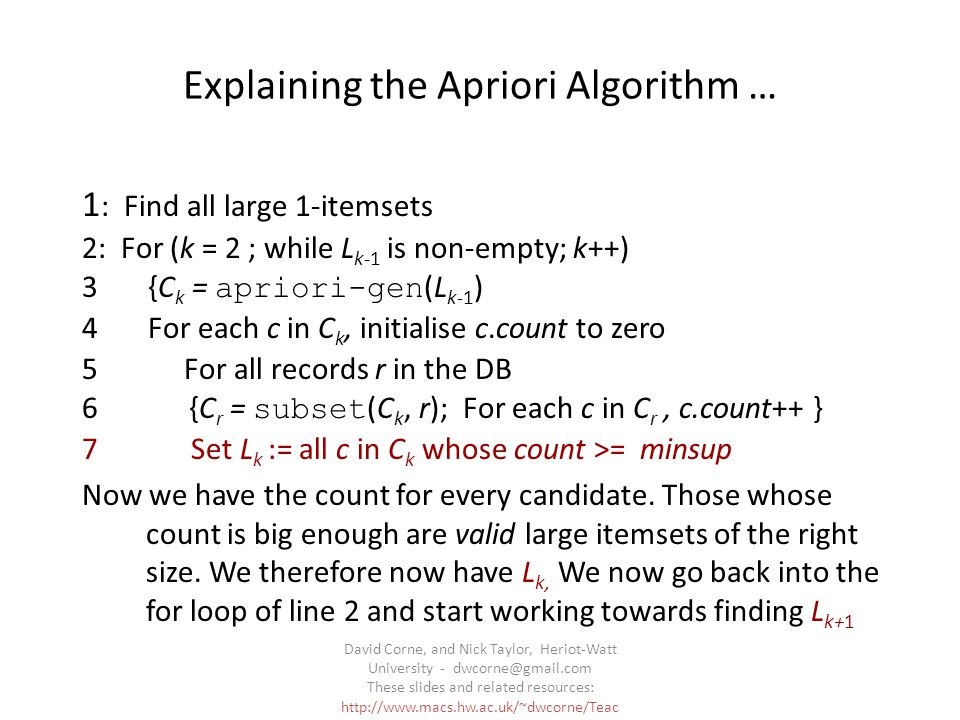 David Corne, and Nick Taylor, Heriot-Watt University - dwcorne@gmail.com These slides and related resources: http://www.macs.hw.ac.uk/~dwcorne/Teac hing/dmml.html Explaining the Apriori Algorithm … 1 : Find all large 1-itemsets 2: For (k = 2 ; while L k-1 is non-empty; k++) 3 {C k = apriori-gen (L k-1 ) 4 For each c in C k, initialise c.count to zero 5 For all records r in the DB 6 {C r = subset (C k, r); For each c in C r, c.count++ } 7 Set L k := all c in C k whose count >= minsup Now we have the count for every candidate.
