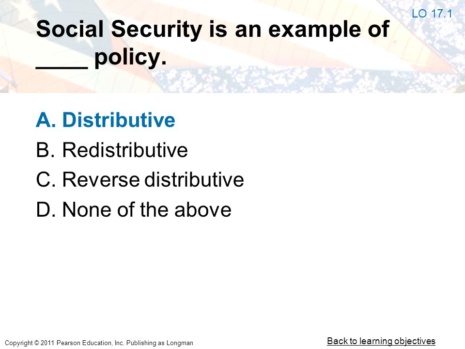 Copyright © 2011 Pearson Education, Inc. Publishing as Longman Social Security is an example of ____ policy. A.Distributive B.Redistributive C.Reverse